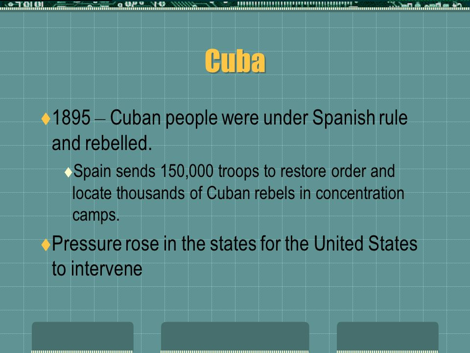 Cuba 1895 – Cuban people were under Spanish rule and rebelled.