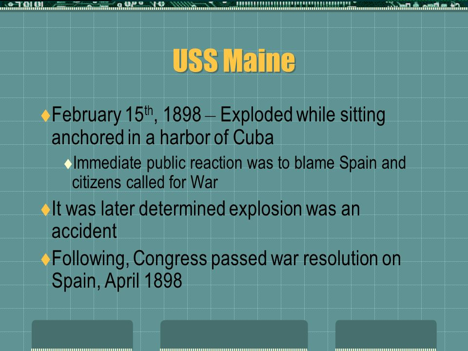 USS Maine February 15th, 1898 – Exploded while sitting anchored in a harbor of Cuba.
