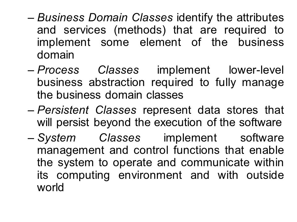 Business Domain Classes identify the attributes and services (methods) that are required to implement some element of the business domain