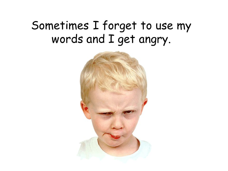 Sometimes I forget to use my words and I get angry.