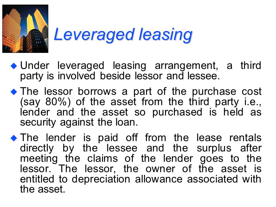 Leveraged leasing Under leveraged leasing arrangement, a third party is involved beside lessor and lessee.