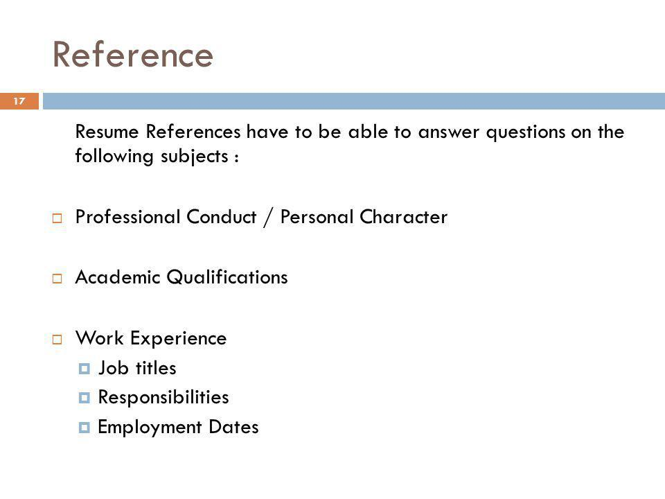 Reference Resume References have to be able to answer questions on the following subjects : Professional Conduct / Personal Character.