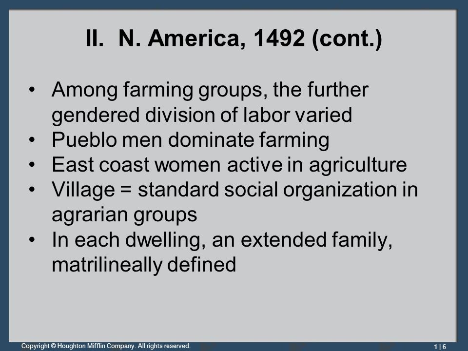 II. N. America, 1492 (cont.) Among farming groups, the further gendered division of labor varied. Pueblo men dominate farming.