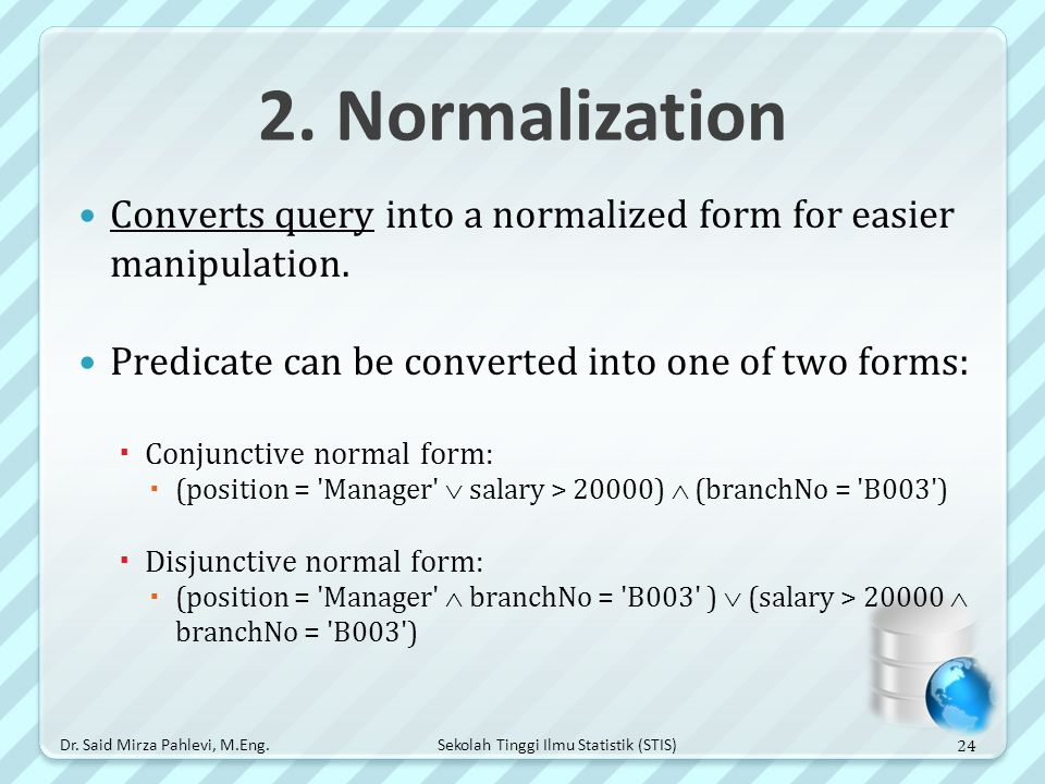 2. Normalization Converts query into a normalized form for easier manipulation. Predicate can be converted into one of two forms: