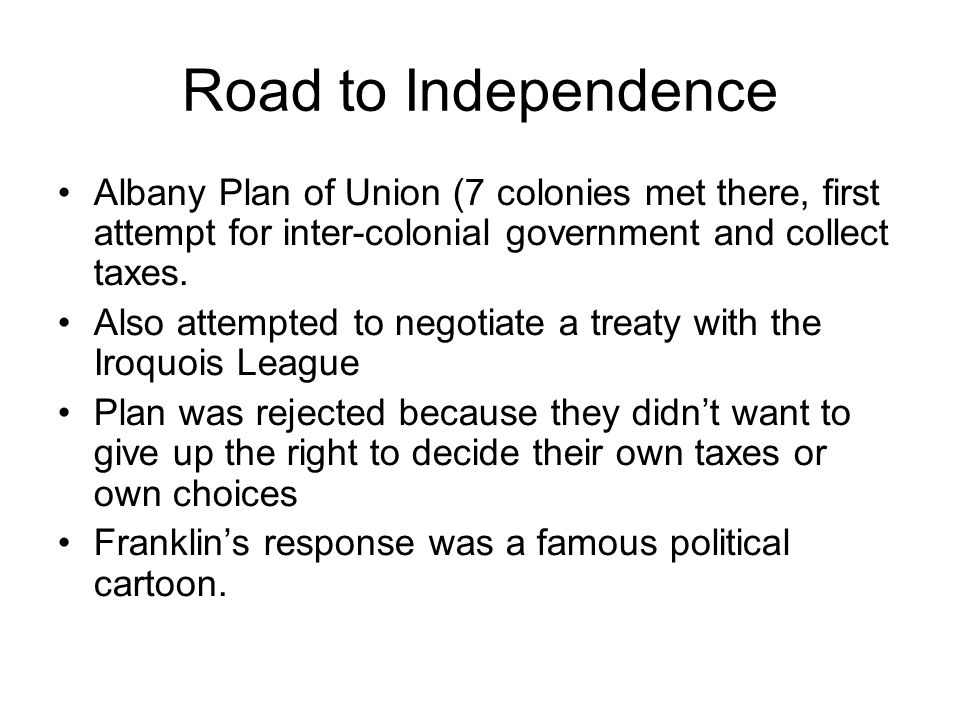 Road to Independence Albany Plan of Union (7 colonies met there, first attempt for inter-colonial government and collect taxes.
