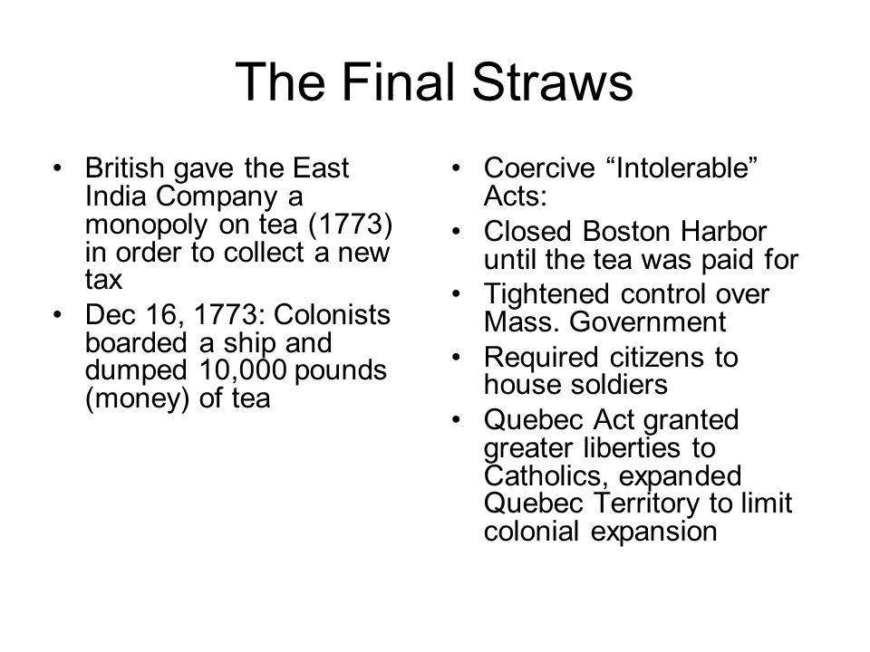The Final Straws British gave the East India Company a monopoly on tea (1773) in order to collect a new tax.