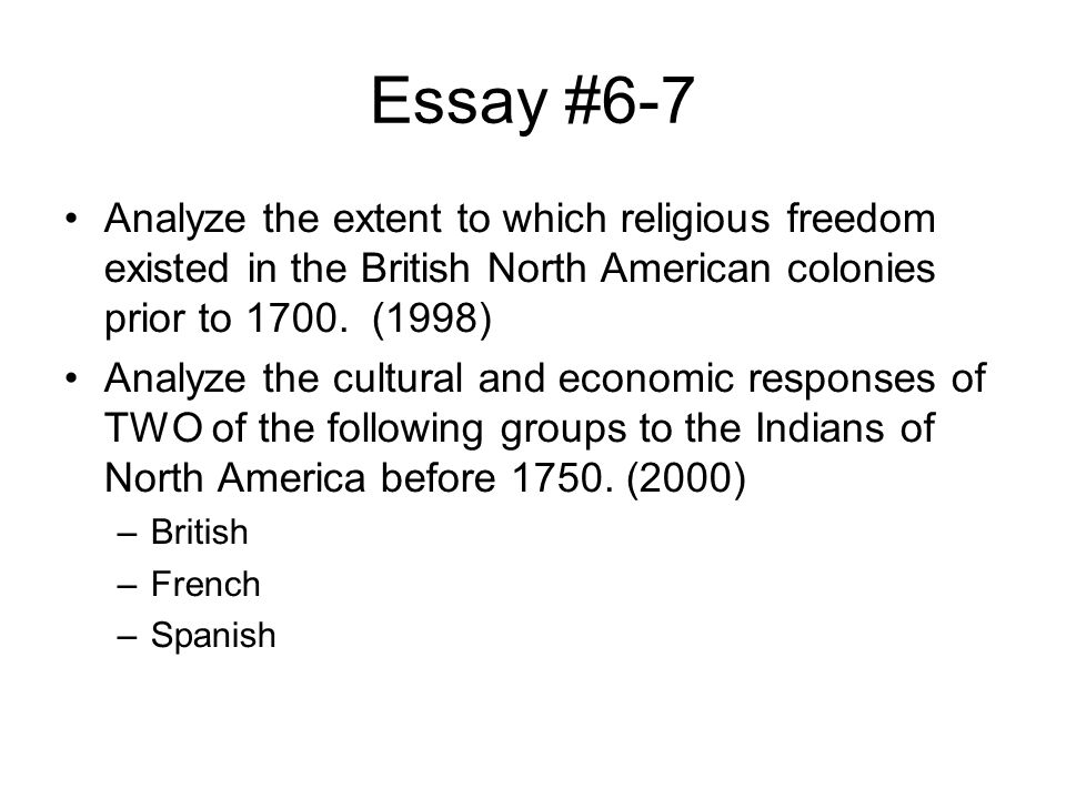Essay #6-7 Analyze the extent to which religious freedom existed in the British North American colonies prior to 1700. (1998)