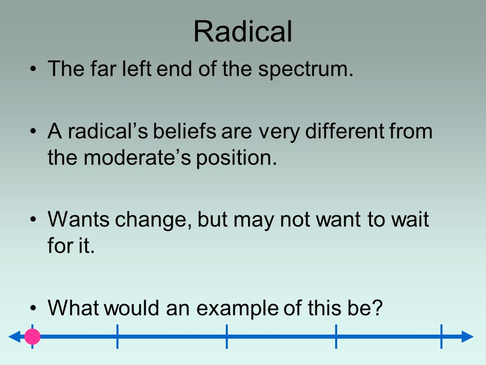Radical The far left end of the spectrum.