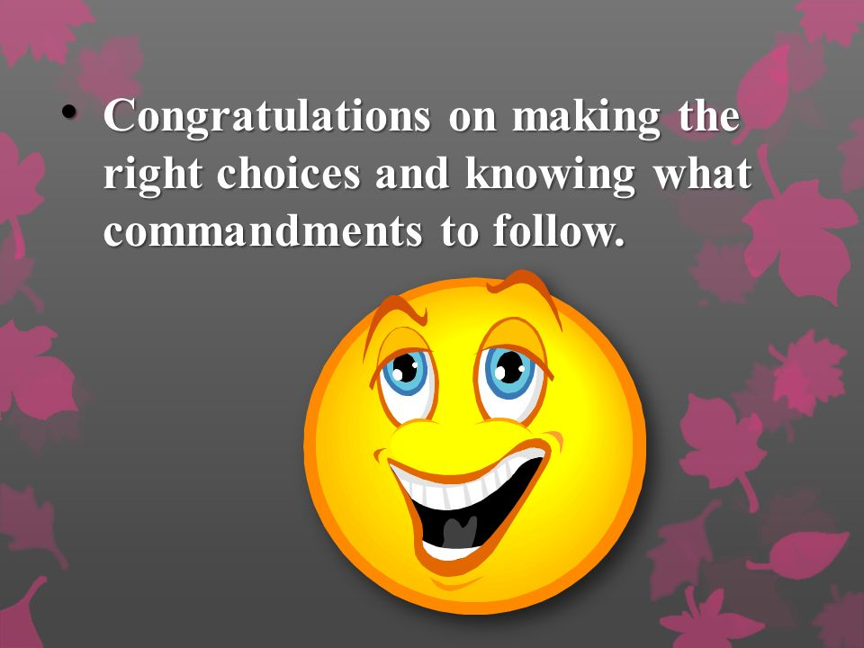 Congratulations on making the right choices and knowing what commandments to follow.