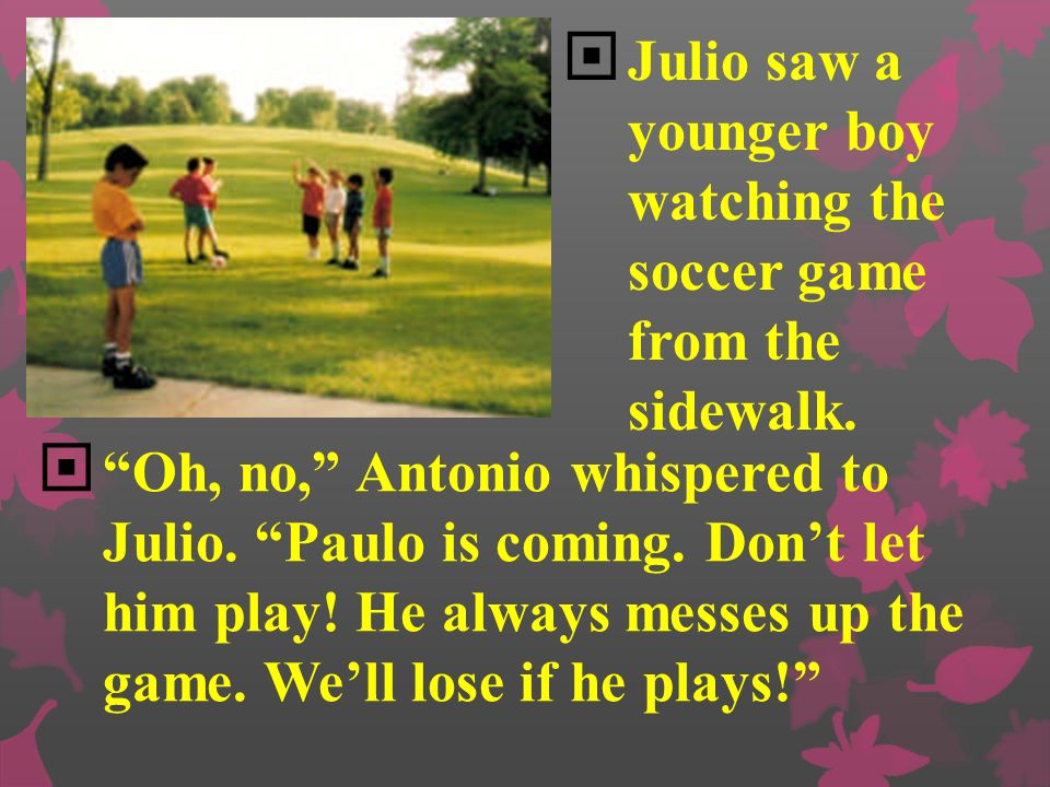 Julio saw a younger boy watching the soccer game from the sidewalk.