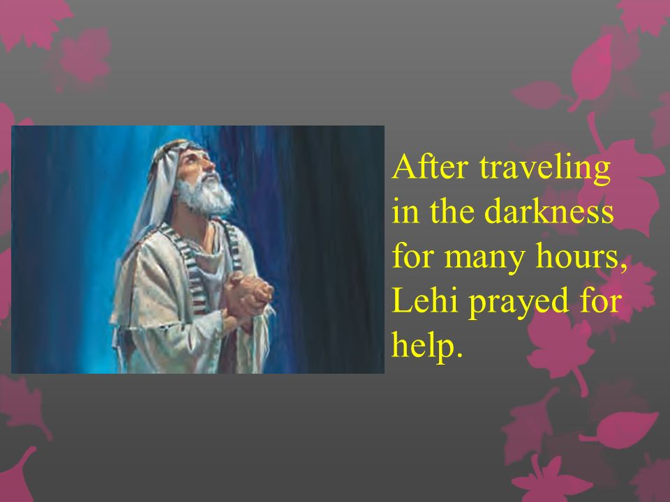 After traveling in the darkness for many hours, Lehi prayed for help.