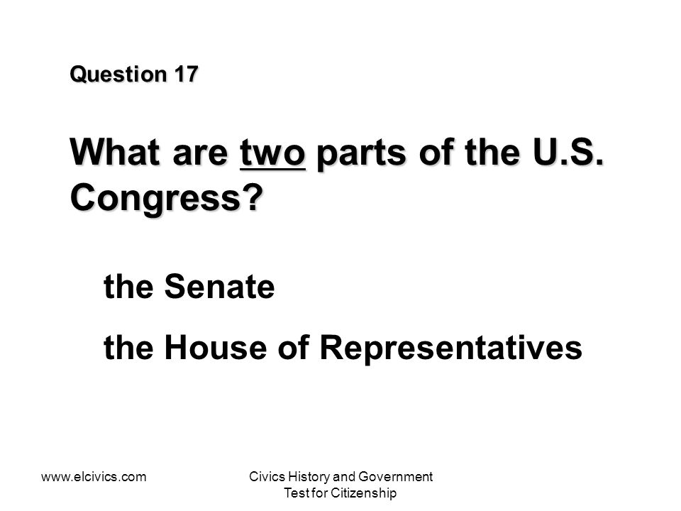 Question 17 What are two parts of the U.S. Congress