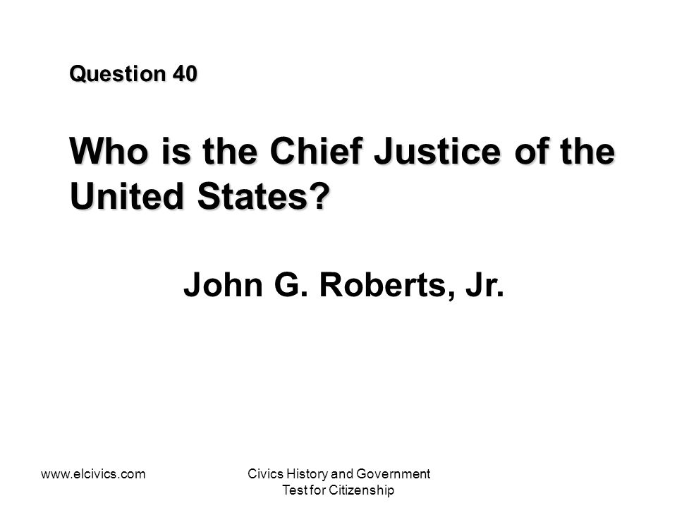 Question 40 Who is the Chief Justice of the United States