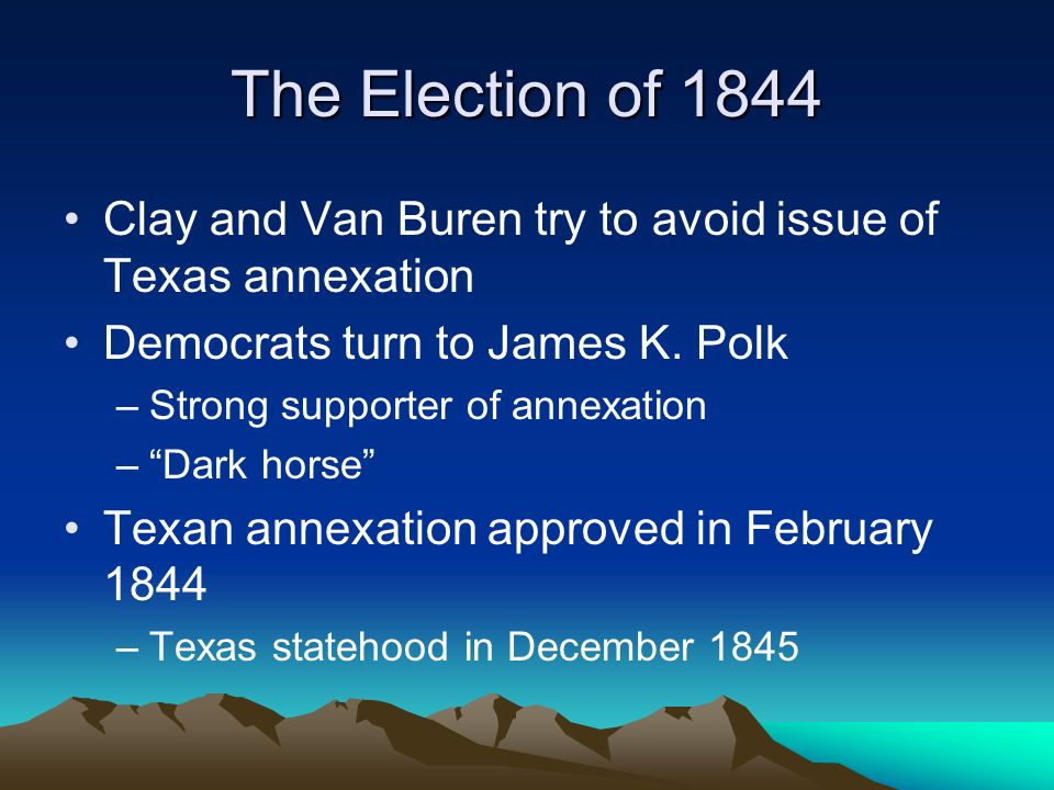 The Election of 1844 Clay and Van Buren try to avoid issue of Texas annexation. Democrats turn to James K. Polk.