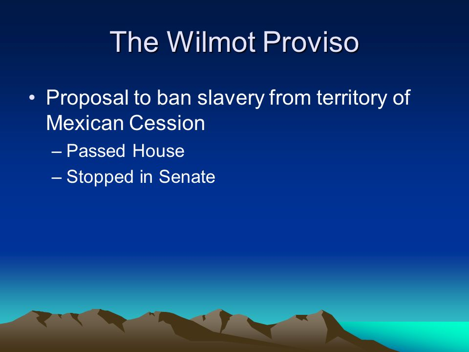 The Wilmot Proviso Proposal to ban slavery from territory of Mexican Cession.
