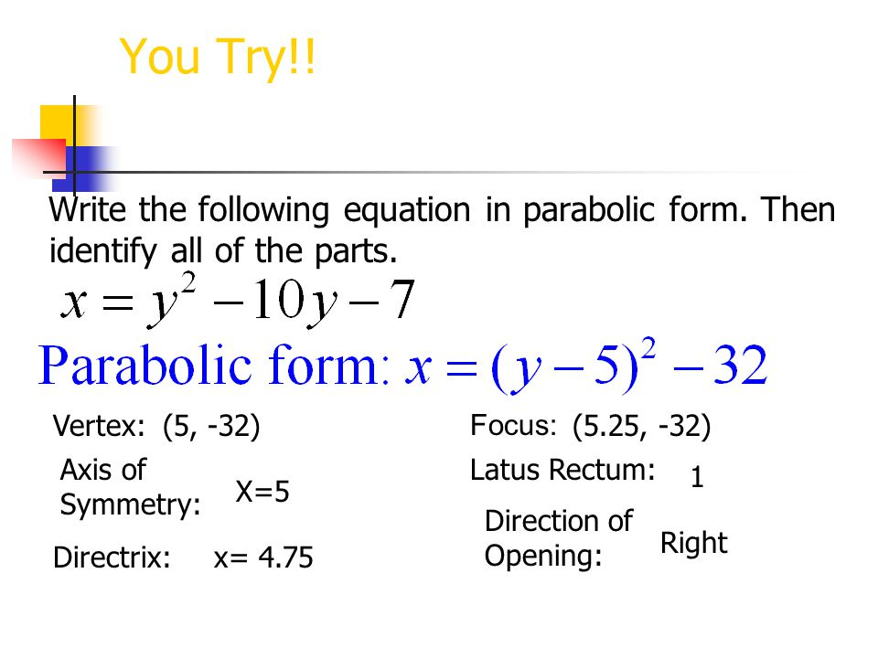 You Try!! Write the following equation in parabolic form. Then identify all of the parts. Vertex: (5, -32)