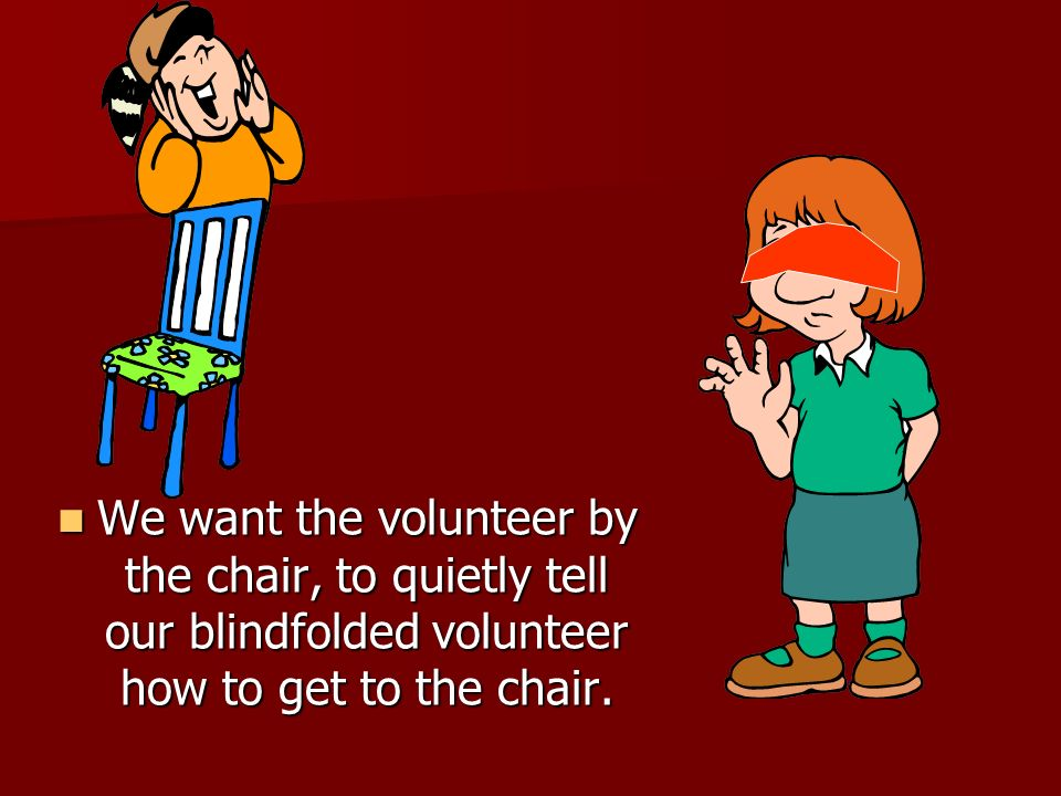 We want the volunteer by the chair, to quietly tell our blindfolded volunteer how to get to the chair.