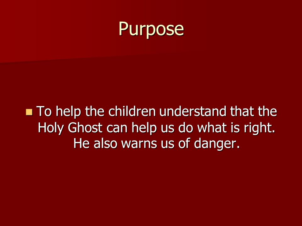 Purpose To help the children understand that the Holy Ghost can help us do what is right.
