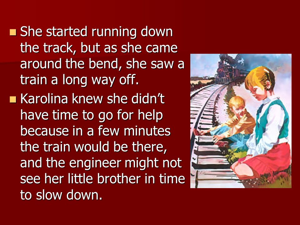 She started running down the track, but as she came around the bend, she saw a train a long way off.