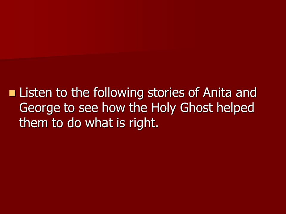Listen to the following stories of Anita and George to see how the Holy Ghost helped them to do what is right.