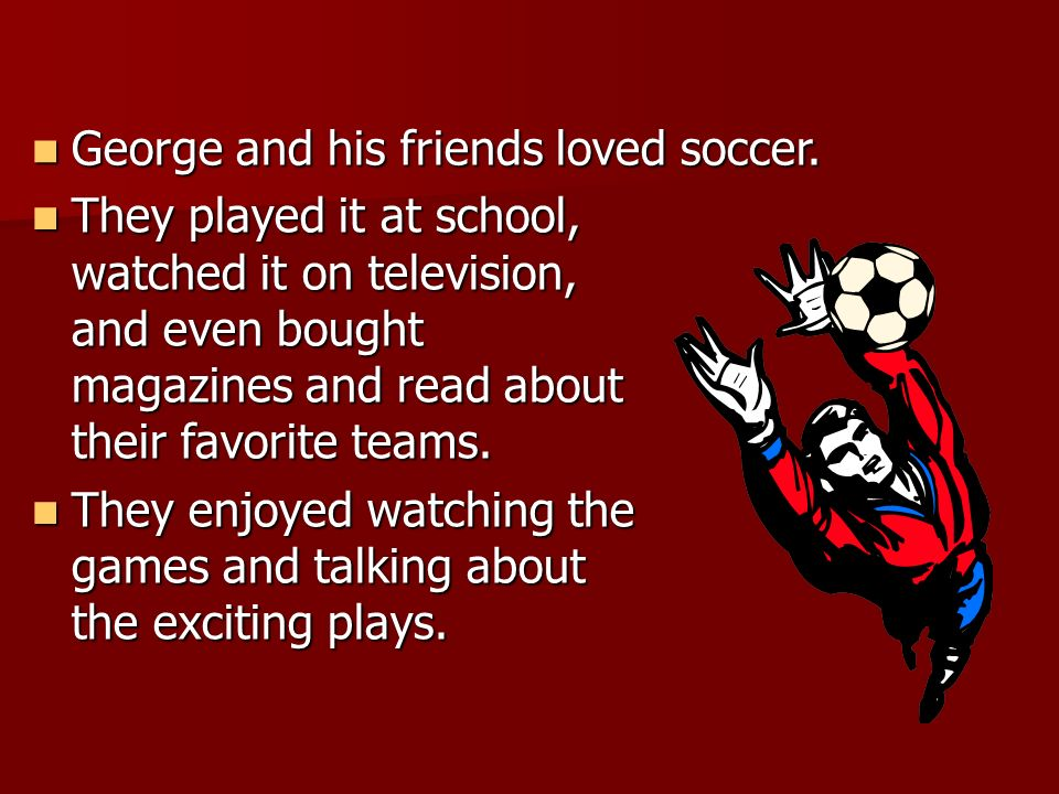 George and his friends loved soccer.