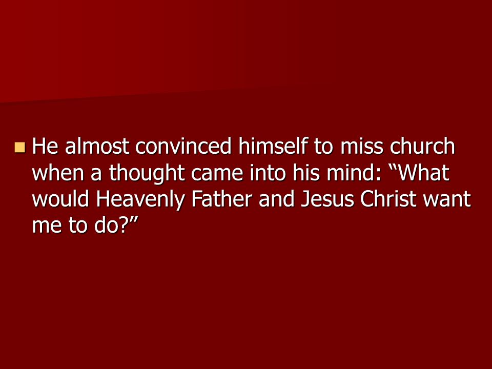 He almost convinced himself to miss church when a thought came into his mind: What would Heavenly Father and Jesus Christ want me to do