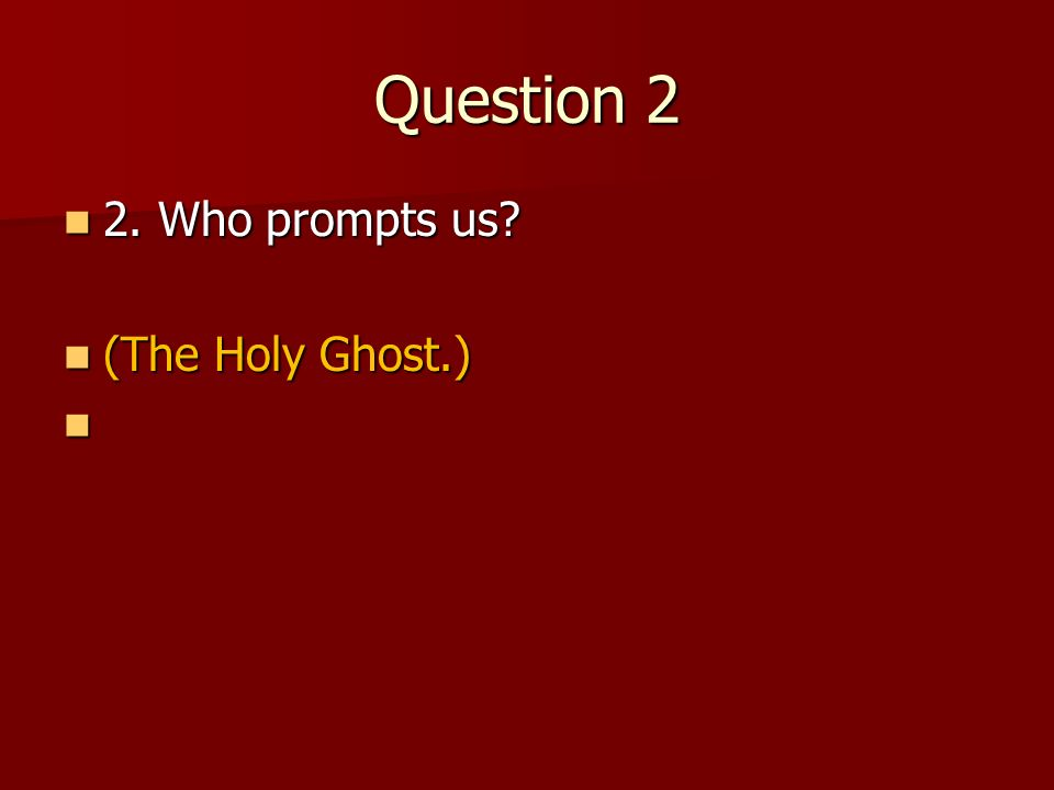 Question 2 2. Who prompts us (The Holy Ghost.)