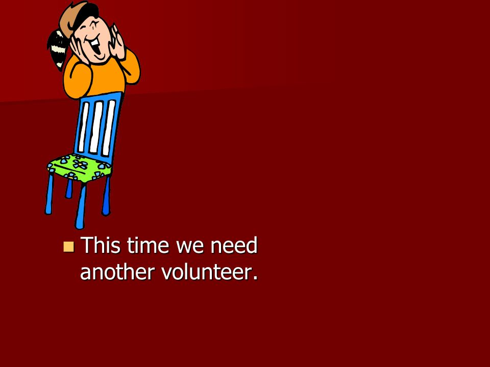 This time we need another volunteer.