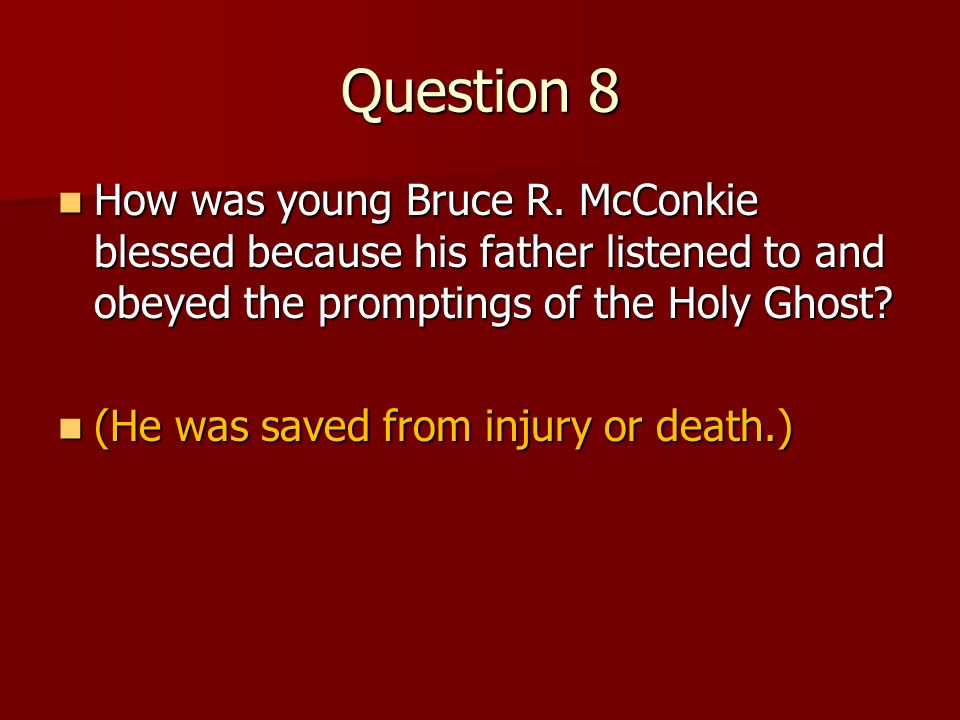 Question 8 How was young Bruce R. McConkie blessed because his father listened to and obeyed the promptings of the Holy Ghost