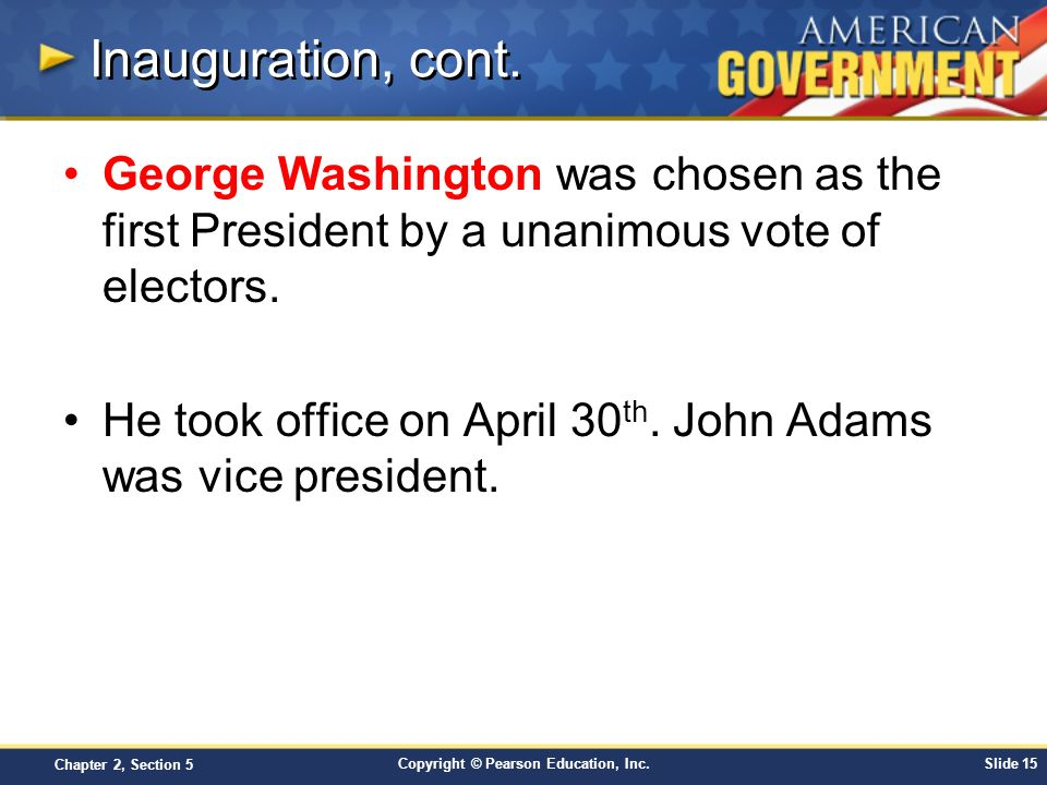 Inauguration, cont. George Washington was chosen as the first President by a unanimous vote of electors.