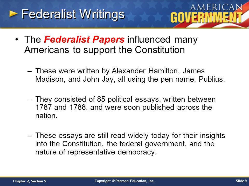 Federalist Writings The Federalist Papers influenced many Americans to support the Constitution.