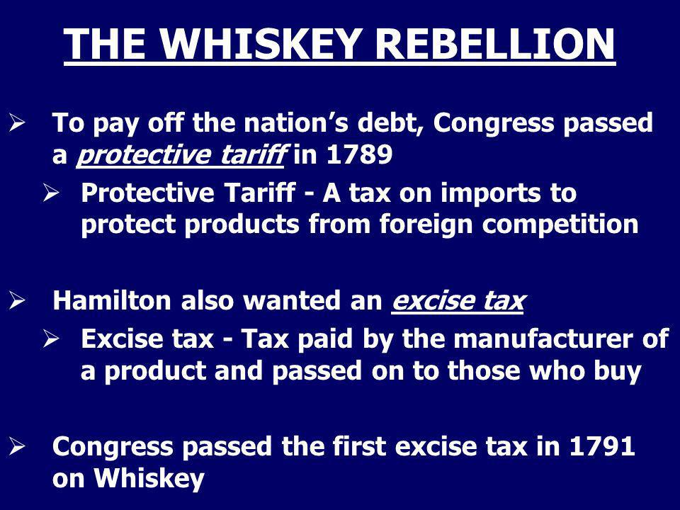 THE WHISKEY REBELLION To pay off the nation's debt, Congress passed a protective tariff in