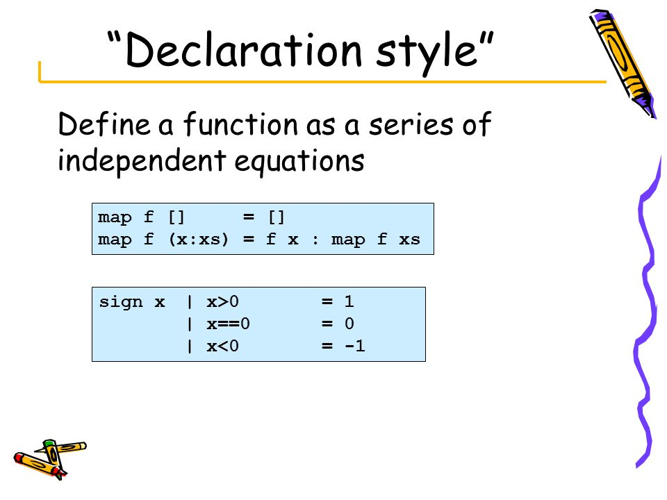Declaration style Define a function as a series of independent equations. map f [] = [] map f (x:xs) = f x : map f xs.