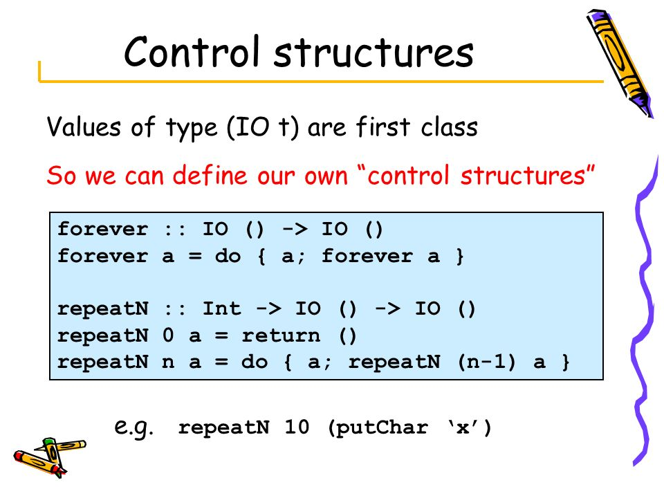 Control structures Values of type (IO t) are first class