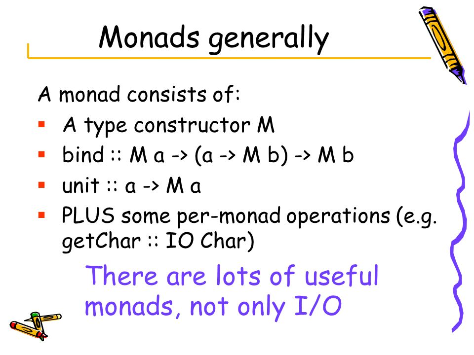 Monads generally There are lots of useful monads, not only I/O