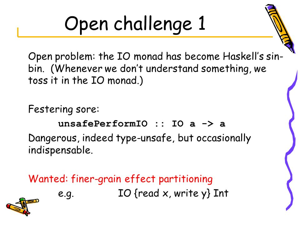 Open challenge 1 Open problem: the IO monad has become Haskell's sin-bin. (Whenever we don't understand something, we toss it in the IO monad.)