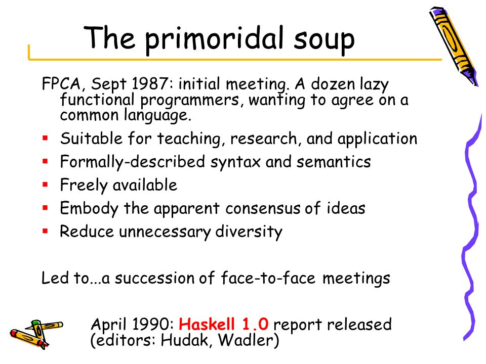 The primoridal soup FPCA, Sept 1987: initial meeting. A dozen lazy functional programmers, wanting to agree on a common language.