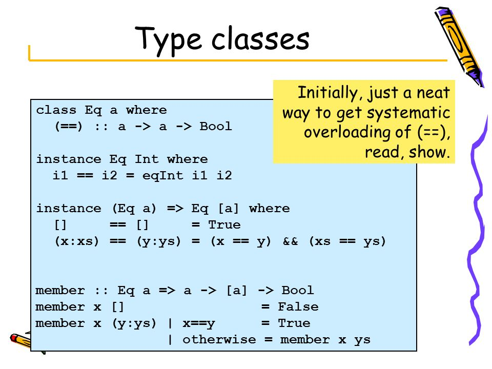 Type classes Initially, just a neat way to get systematic overloading of (==), read, show. class Eq a where.