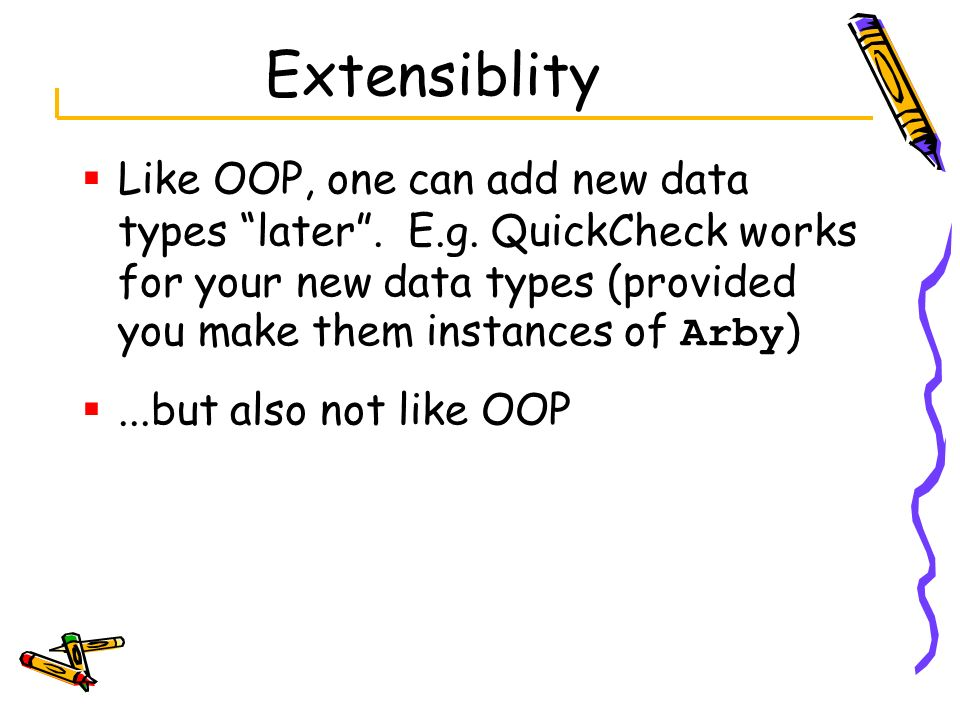 Extensiblity Like OOP, one can add new data types later . E.g. QuickCheck works for your new data types (provided you make them instances of Arby)