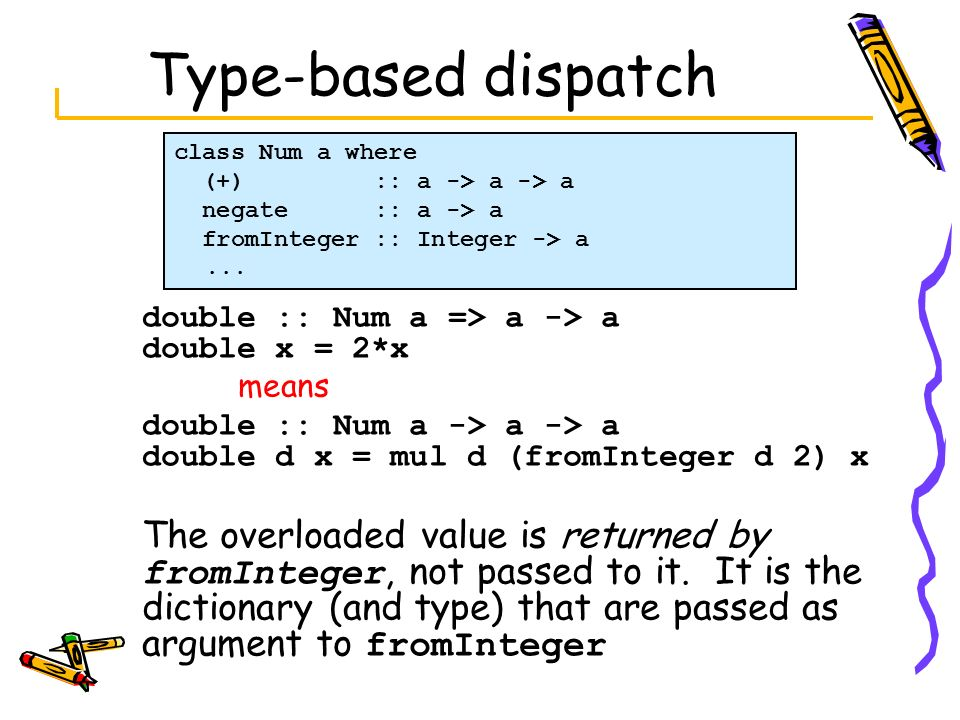 Type-based dispatch class Num a where. (+) :: a -> a -> a. negate :: a -> a. fromInteger :: Integer -> a.