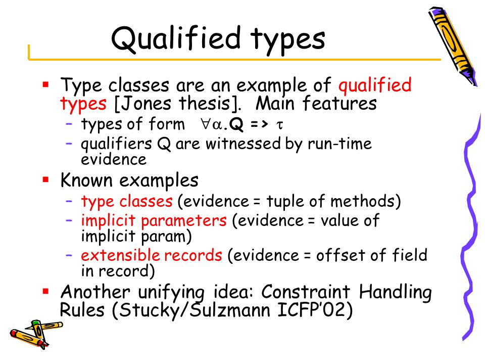 Qualified types Type classes are an example of qualified types [Jones thesis]. Main features. types of form a.Q => 