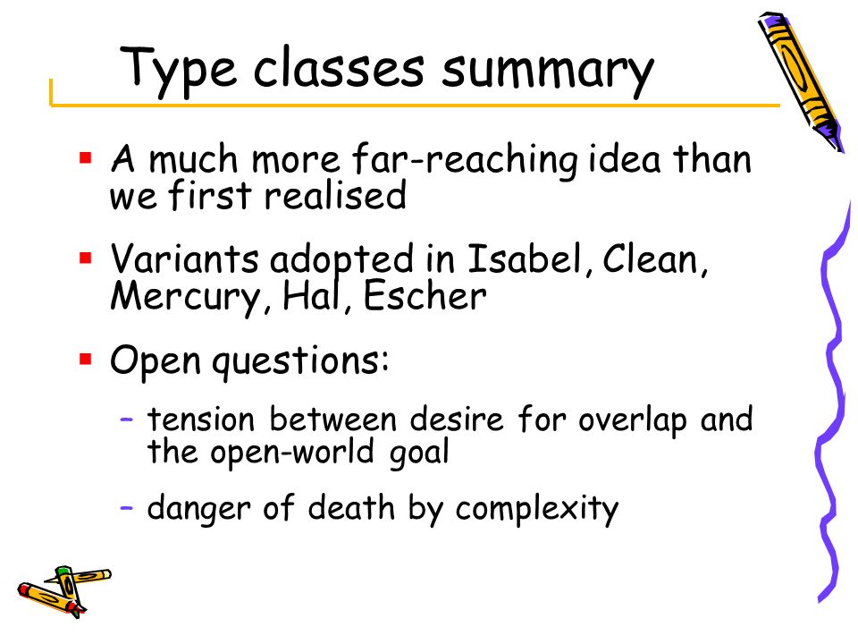 Type classes summary A much more far-reaching idea than we first realised. Variants adopted in Isabel, Clean, Mercury, Hal, Escher.