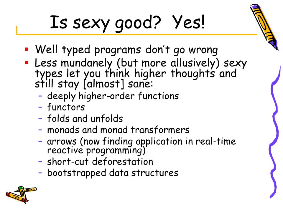 Is sexy good Yes! Well typed programs don't go wrong