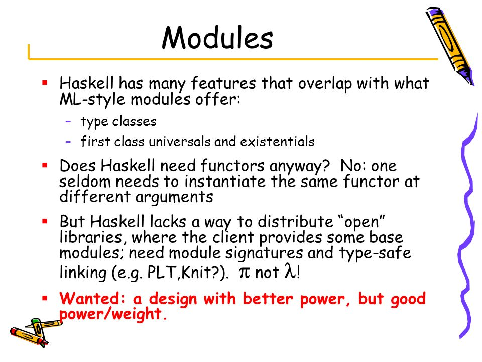 Modules Haskell has many features that overlap with what ML-style modules offer: type classes. first class universals and existentials.