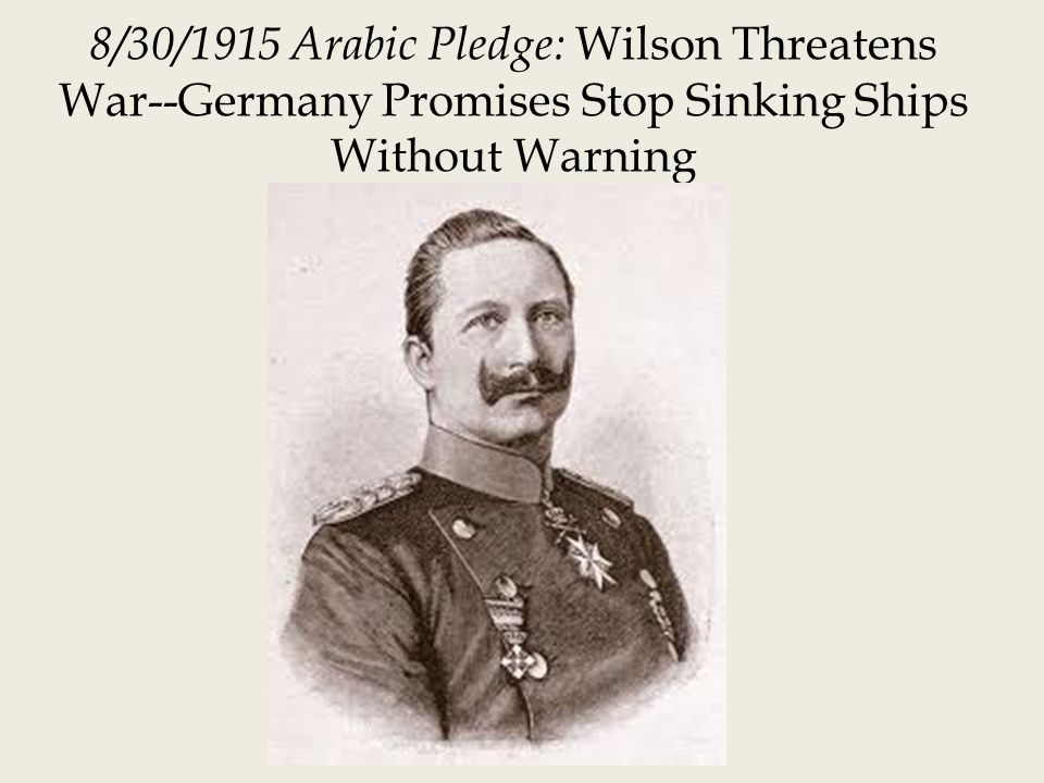 8/30/1915 Arabic Pledge: Wilson Threatens War--Germany Promises Stop Sinking Ships Without Warning