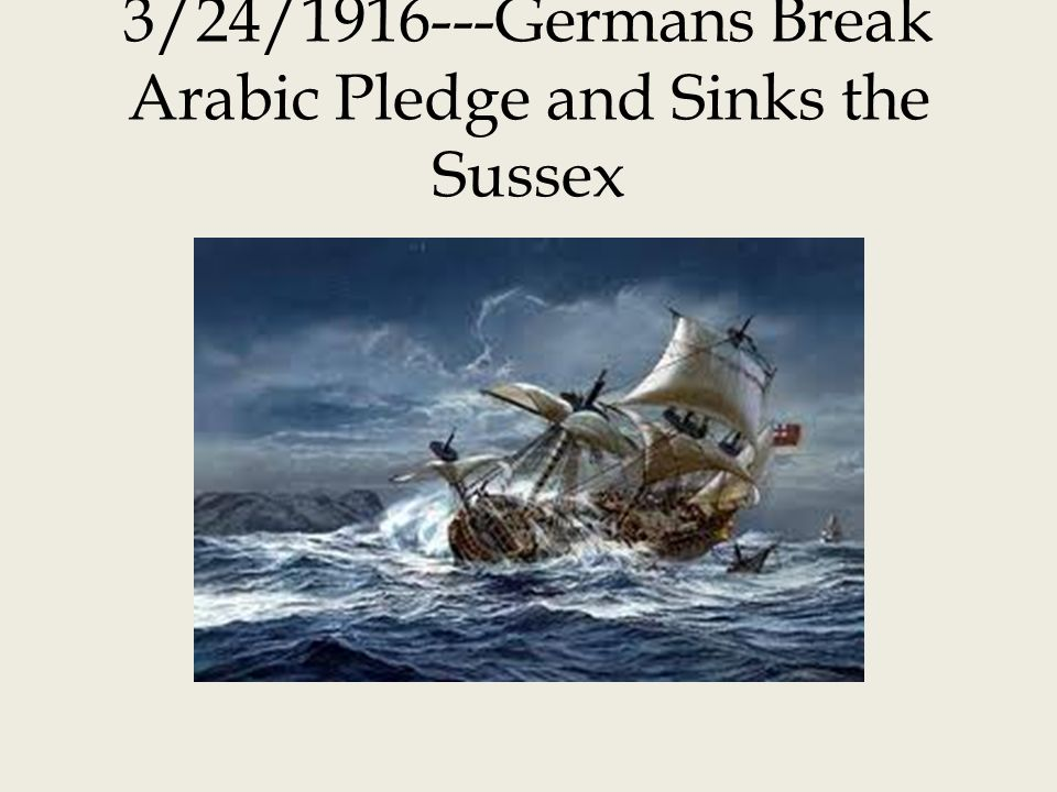 3/24/1916---Germans Break Arabic Pledge and Sinks the Sussex