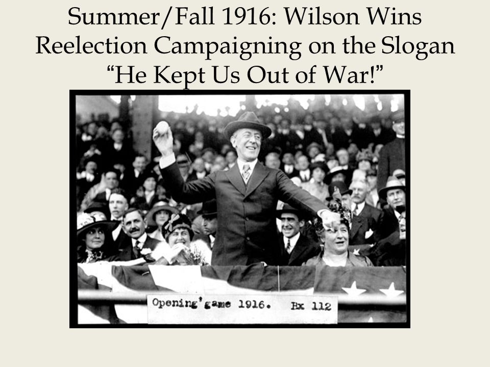 Summer/Fall 1916: Wilson Wins Reelection Campaigning on the Slogan He Kept Us Out of War!