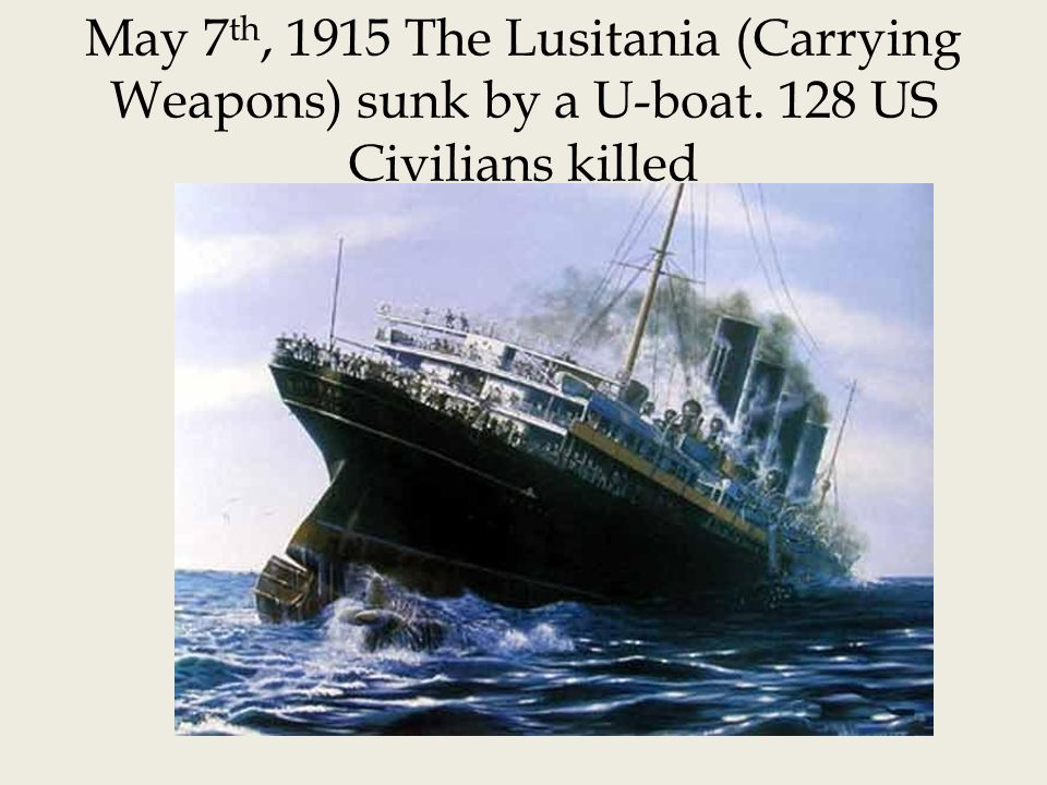 May 7th, 1915 The Lusitania (Carrying Weapons) sunk by a U-boat