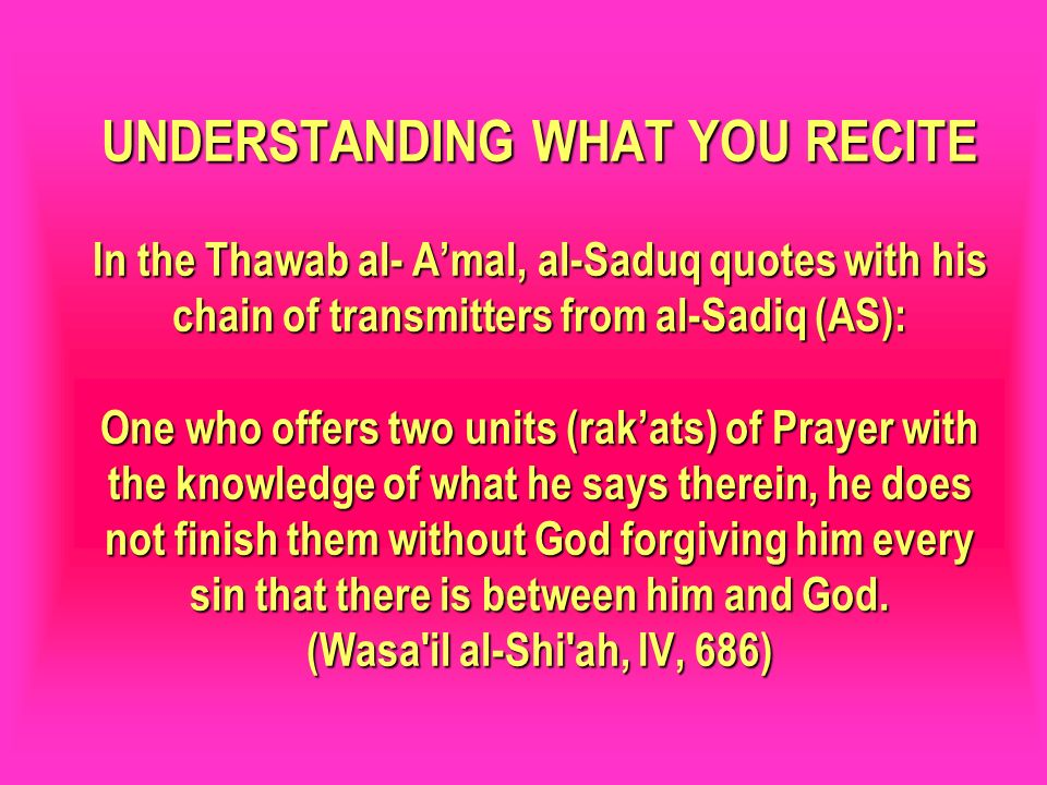 UNDERSTANDING WHAT YOU RECITE In the Thawab al- A'mal, al-Saduq quotes with his chain of transmitters from al-Sadiq (AS): One who offers two units (rak'ats) of Prayer with the knowledge of what he says therein, he does not finish them without God forgiving him every sin that there is between him and God. (Wasa il al-Shi ah, IV, 686)
