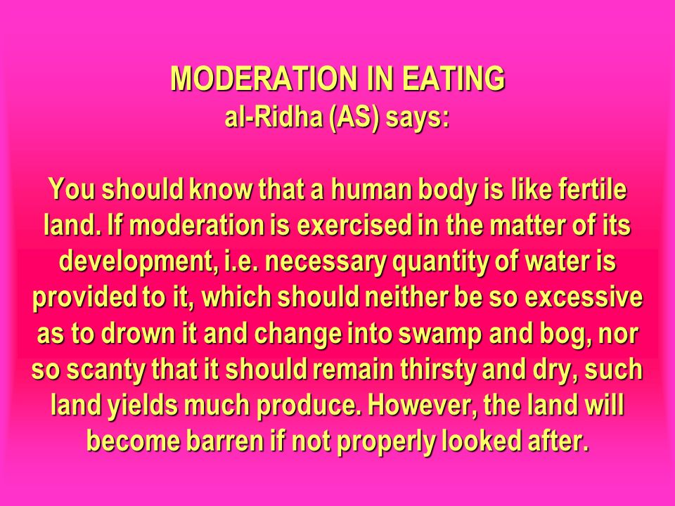 MODERATION IN EATING al-Ridha (AS) says: You should know that a human body is like fertile land. If moderation is exercised in the matter of its development, i.e. necessary quantity of water is provided to it, which should neither be so excessive as to drown it and change into swamp and bog, nor so scanty that it should remain thirsty and dry, such land yields much produce. However, the land will become barren if not properly looked after.